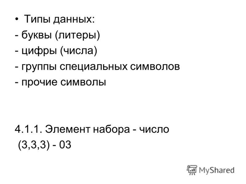 Типы данных: - буквы (литеры) - цифры (числа) - группы специальных символов - прочие символы 4.1.1. Элемент набора - число (3,3,3) - 03