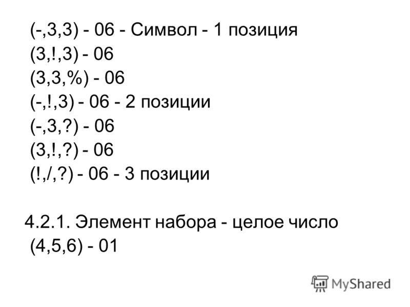 (-,3,3) - 06 - Символ - 1 позиция (3,!,3) - 06 (3,3,%) - 06 (-,!,3) - 06 - 2 позиции (-,3,?) - 06 (3,!,?) - 06 (!,/,?) - 06 - 3 позиции 4.2.1. Элемент набора - целое число (4,5,6) - 01
