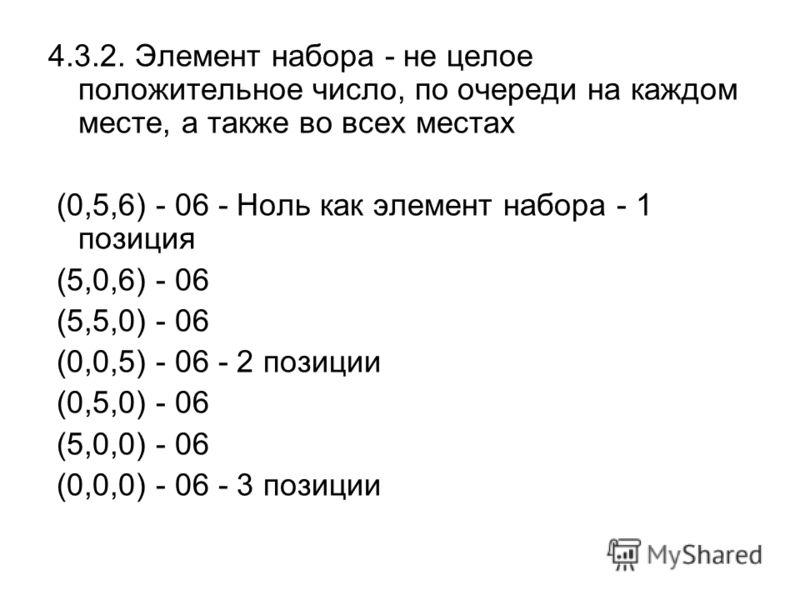4.3.2. Элемент набора - не целое положительное число, по очереди на каждом месте, а также во всех местах (0,5,6) - 06 - Ноль как элемент набора - 1 позиция (5,0,6) - 06 (5,5,0) - 06 (0,0,5) - 06 - 2 позиции (0,5,0) - 06 (5,0,0) - 06 (0,0,0) - 06 - 3