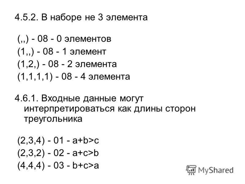 4.5.2. В наборе не 3 элемента (,,) - 08 - 0 элементов (1,,) - 08 - 1 элемент (1,2,) - 08 - 2 элемента (1,1,1,1) - 08 - 4 элемента 4.6.1. Входные данные могут интерпретироваться как длины сторон треугольника (2,3,4) - 01 - a+b>c (2,3,2) - 02 - a+c>b (