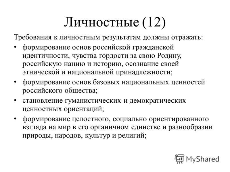 Личностные (12) Требования к личностным результатам должны отражать: формирование основ российской гражданской идентичности, чувства гордости за свою Родину, российскую нацию и историю, осознание своей этнической и национальной принадлежности; формир