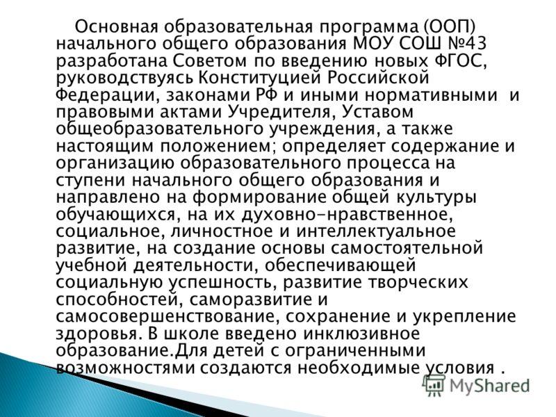 Основная образовательная программа (ООП) начального общего образования МОУ СОШ 43 разработана Советом по введению новых ФГОС, руководствуясь Конституцией Российской Федерации, законами РФ и иными нормативными и правовыми актами Учредителя, Уставом об