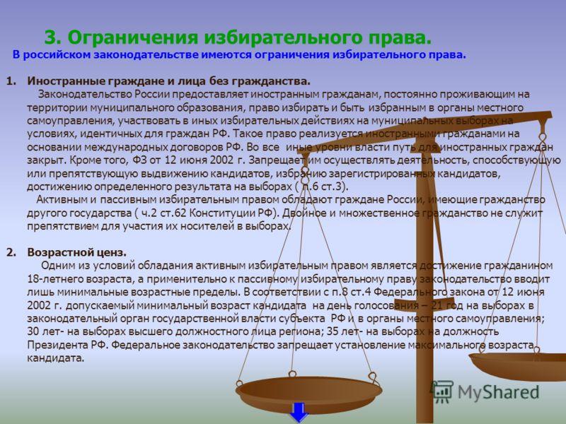 3. Ограничения избирательного права. В российском законодательстве имеются ограничения избирательного права. 1.Иностранные граждане и лица без гражданства. Законодательство России предоставляет иностранным гражданам, постоянно проживающим на территор