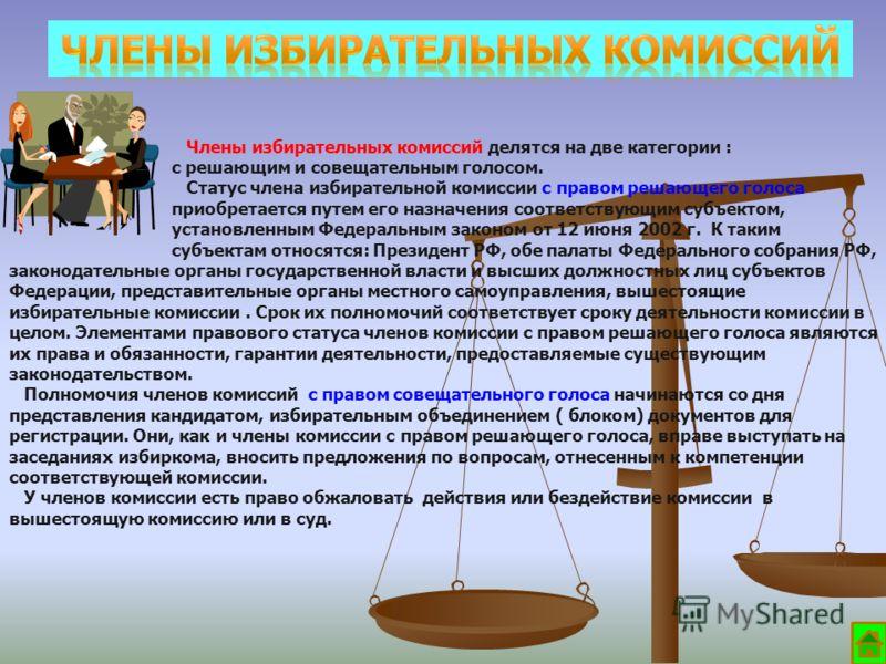 Члены избирательных комиссий делятся на две категории : с решающим и совещательным голосом. Статус члена избирательной комиссии с правом решающего голоса приобретается путем его назначения соответствующим субъектом, установленным Федеральным законом