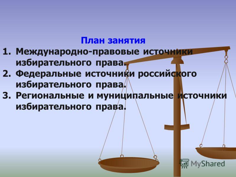 План занятия 1.Международно-правовые источники избирательного права. 2.Федеральные источники российского избирательного права. 3.Региональные и муниципальные источники избирательного права.