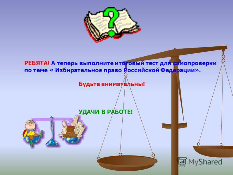 РЕБЯТА! А теперь выполните итоговый тест для самопроверки по теме « Избирательное право Российской Федерации». Будьте внимательны! УДАЧИ В РАБОТЕ!
