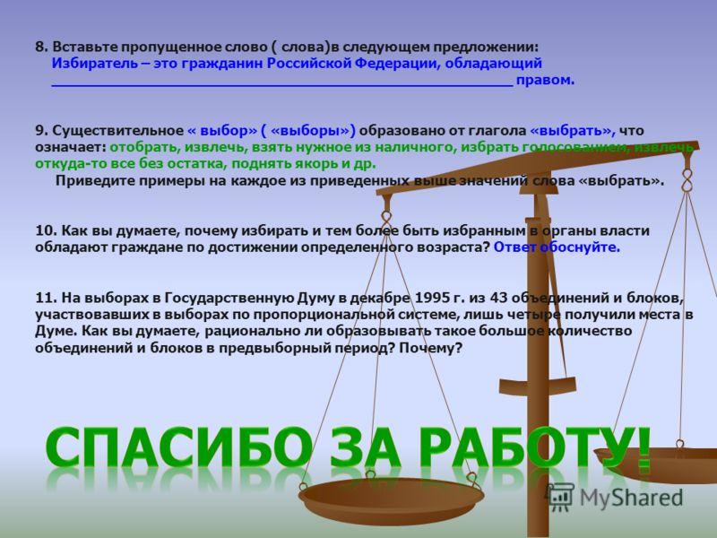 8. Вставьте пропущенное слово ( слова)в следующем предложении: Избиратель – это гражданин Российской Федерации, обладающий ____________________________________________________ правом. 9. Существительное « выбор» ( «выборы») образовано от глагола «выб