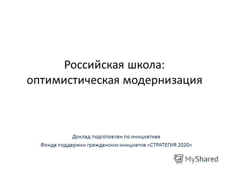 Российская школа: оптимистическая модернизация Доклад подготовлен по инициативе Фонда поддержки гражданских инициатив «СТРАТЕГИЯ 2020»