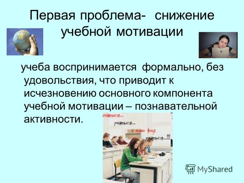 Первая проблема- снижение учебной мотивации учеба воспринимается формально, без удовольствия, что приводит к исчезновению основного компонента учебной мотивации – познавательной активности.