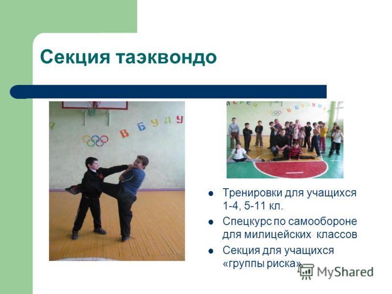 Секция таэквондо Тренировки для учащихся 1-4, 5-11 кл. Спецкурс по самообороне для милицейских классов Секция для учащихся «группы риска»