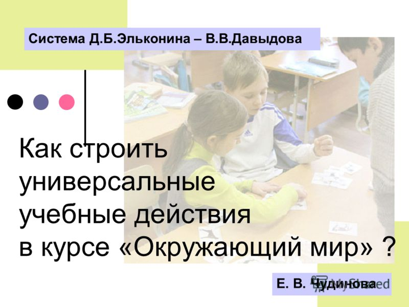 Е. В. Чудинова Как строить универсальные учебные действия в курсе «Окружающий мир» ? Система Д.Б.Эльконина – В.В.Давыдова