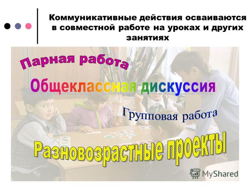 Коммуникативные действия осваиваются в совместной работе на уроках и других занятиях