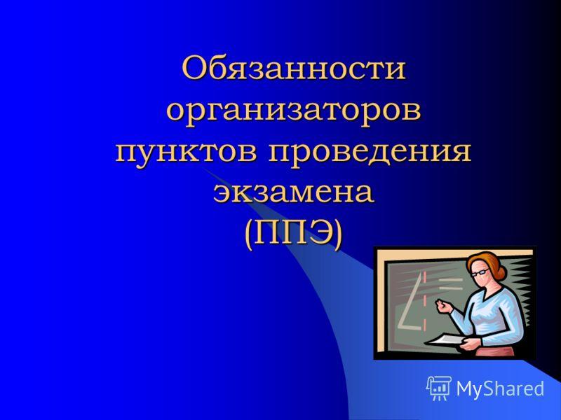 Обязанности организаторов пунктов проведения экзамена (ППЭ)
