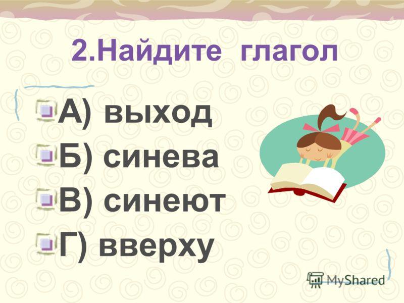 2.Найдите глагол А) выход Б) синева В) синеют Г) вверху