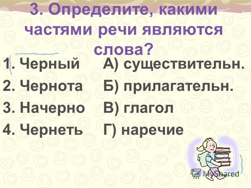 3. Определите, какими частями речи являются слова? 1.ЧерныйА) существительн. 2. ЧернотаБ) прилагательн. 3. Начерно В) глагол 4. ЧернетьГ) наречие