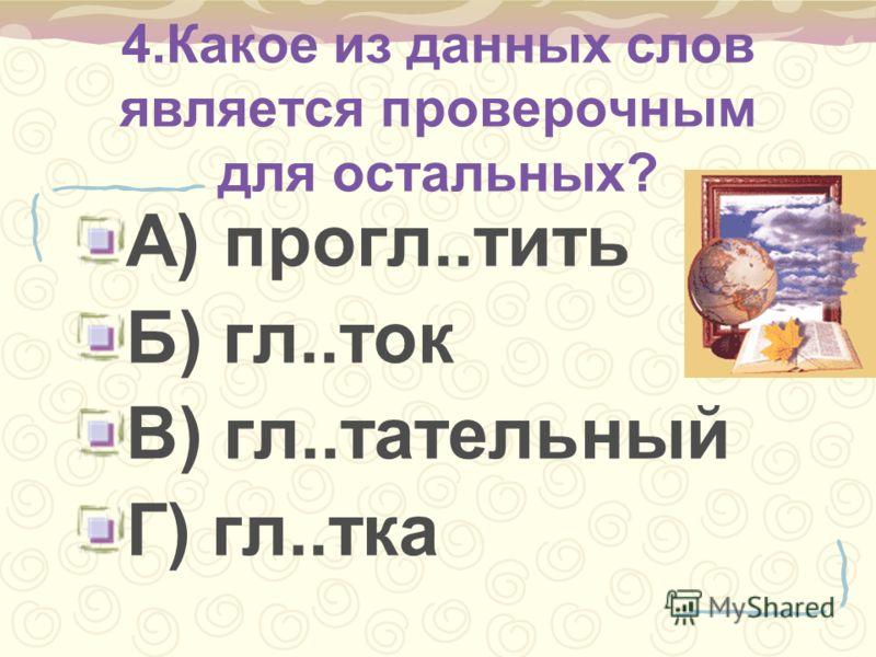 4.Какое из данных слов является проверочным для остальных? А) прогл..тить Б) гл..ток В) гл..тательный Г) гл..тка