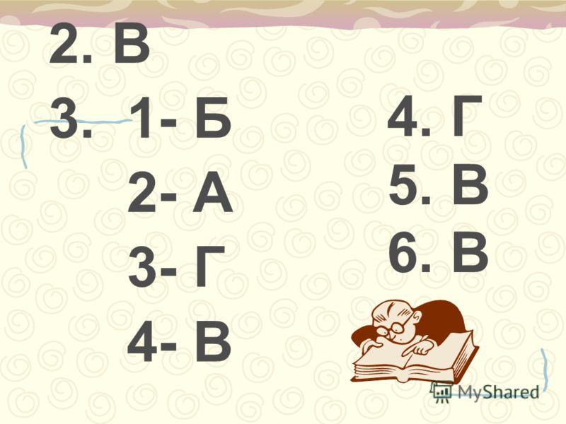 2. В 3. 1- Б 2- А 3- Г 4- В 4. Г 5. В 6. В