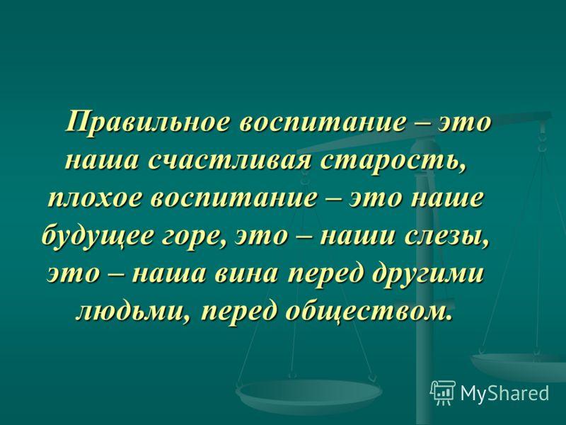 Правильное воспитание – это наша счастливая старость, плохое воспитание – это наше будущее горе, это – наши слезы, это – наша вина перед другими людьми, перед обществом. Правильное воспитание – это наша счастливая старость, плохое воспитание – это на