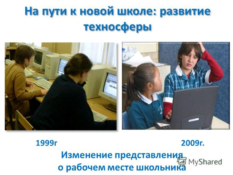 На пути к новой школе: развитие техносферы Изменение представления о рабочем месте школьника 1999г 2009г.