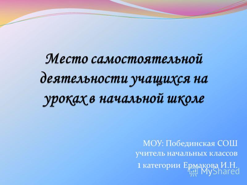 МОУ: Побединская СОШ учитель начальных классов 1 категории Ермакова И.Н.