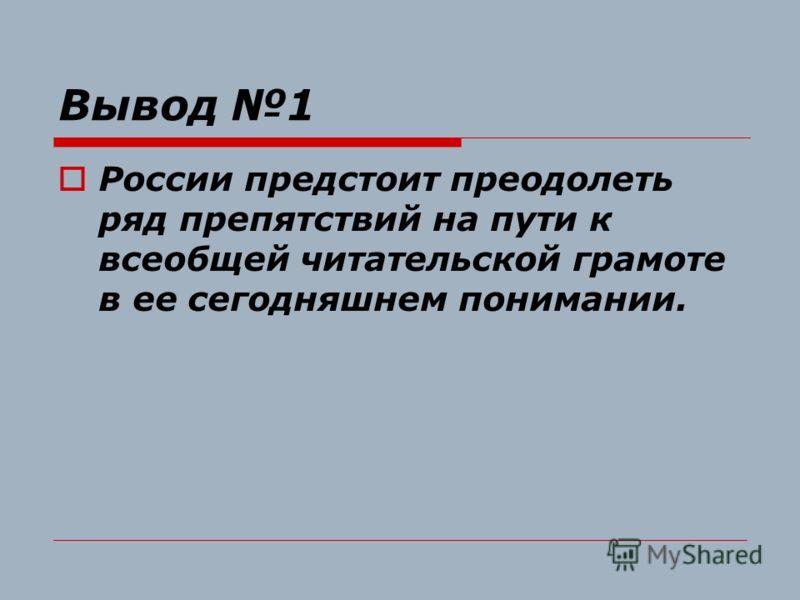 Вывод 1 России предстоит преодолеть ряд препятствий на пути к всеобщей читательской грамоте в ее сегодняшнем понимании.