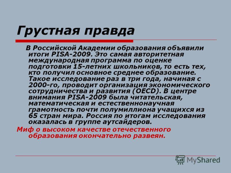 Грустная правда В Российской Академии образования объявили итоги PISA-2009. Это самая авторитетная международная программа по оценке подготовки 15-летних школьников, то есть тех, кто получил основное среднее образование. Такое исследование раз в три