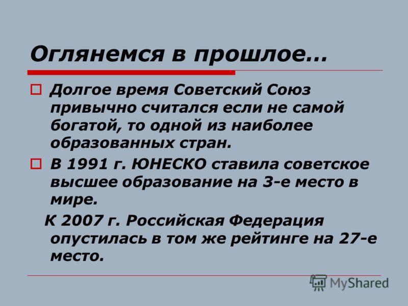 Оглянемся в прошлое… Долгое время Советский Союз привычно считался если не самой богатой, то одной из наиболее образованных стран. В 1991 г. ЮНЕСКО ставила советское высшее образование на 3-е место в мире. К 2007 г. Российская Федерация опустилась в