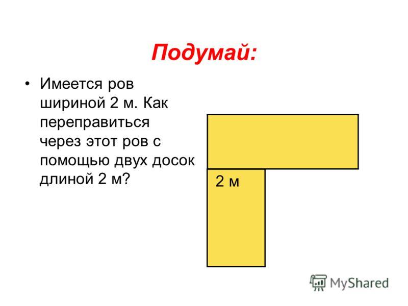 Подумай: Имеется ров шириной 2 м. Как переправиться через этот ров с помощью двух досок длиной 2 м? 2 м