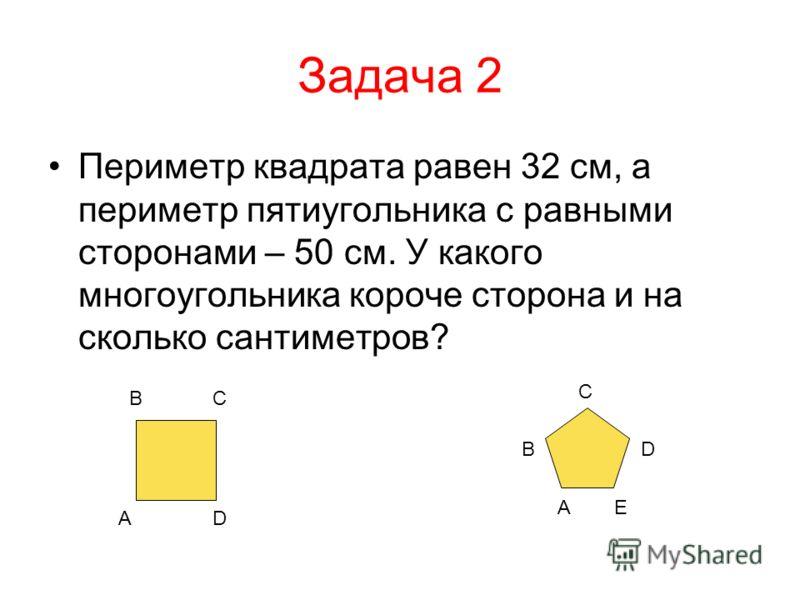 Задача 2 Периметр квадрата равен 32 см, а периметр пятиугольника с равными сторонами – 50 см. У какого многоугольника короче сторона и на сколько сант