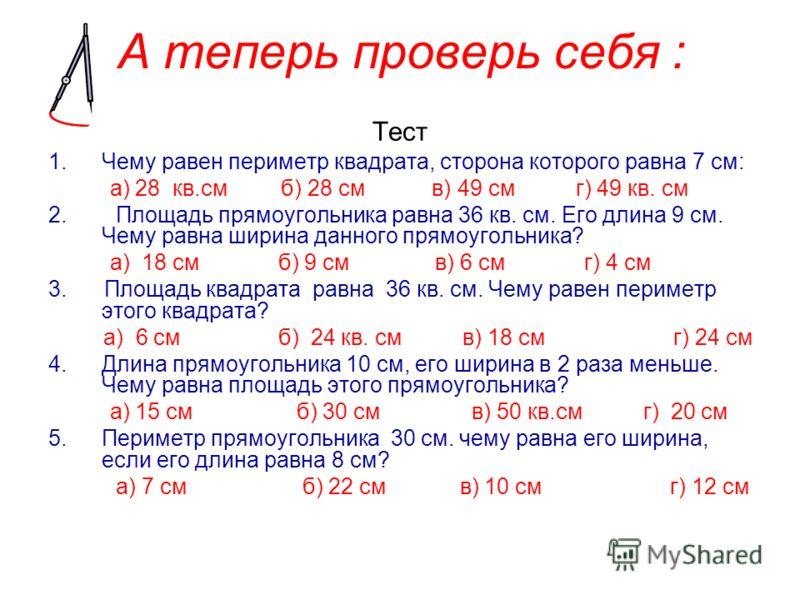 А теперь проверь себя : Тест 1.Чему равен периметр квадрата, сторона которого равна 7 см: а) 28 кв.см б) 28 см в) 49 см г) 49 кв. см 2. Площадь прямоугольника равна 36 кв. см. Его длина 9 см. Чему равна ширина данного прямоугольника? а) 18 см б) 9 см