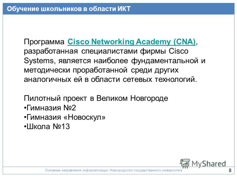 Основные направления информатизации Новгородского государственного университета 8 Обучение школьников в области ИКТ Программа Cisco Networking Academy (CNA),Cisco Networking Academy (CNA) разработанная специалистами фирмы Cisco Systems, является наиб