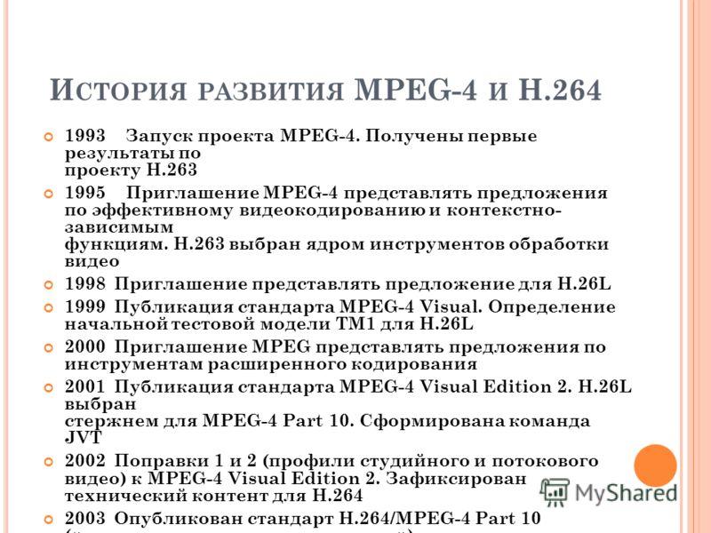 И СТОРИЯ РАЗВИТИЯ MPEG-4 И Н.264 1993 Запуск проекта MPEG-4. Получены первые результаты по проекту Н.263 1995 Приглашение MPEG-4 представлять предложения по эффективному видеокодированию и контекстно- зависимым функциям. Н.263 выбран ядром инструмент