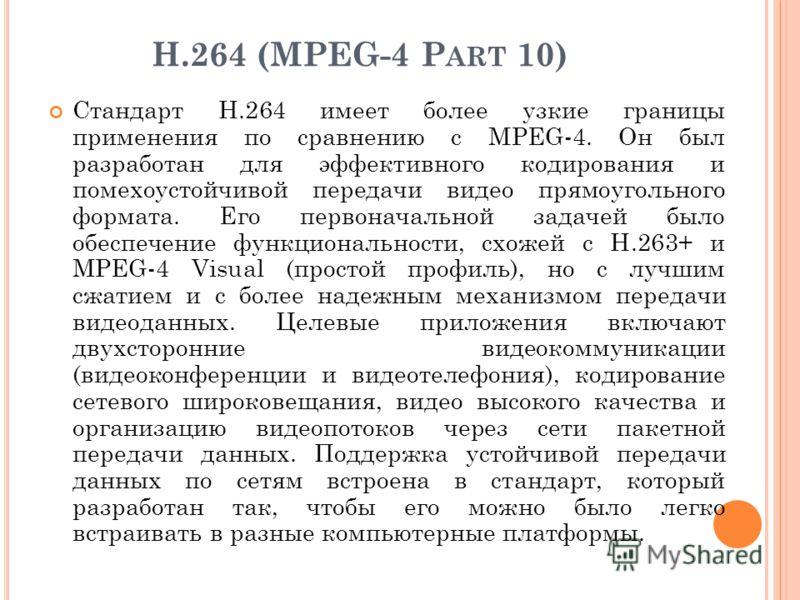 Н.264 (MPEG-4 P ART 10) Стандарт Н.264 имеет более узкие границы применения по сравнению с MPEG-4. Он был разработан для эффективного кодирования и помехоустойчивой передачи видео прямоугольного формата. Его первоначальной задачей было обеспечение фу