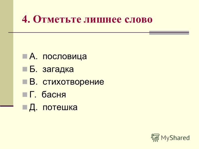 4. Отметьте лишнее слово А. пословица Б. загадка В. стихотворение Г. басня Д. потешка