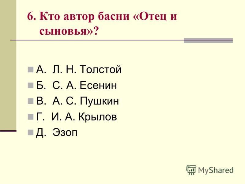 6. Кто автор басни «Отец и сыновья»? А. Л. Н. Толстой Б. С. А. Есенин В. А. С. Пушкин Г. И. А. Крылов Д. Эзоп