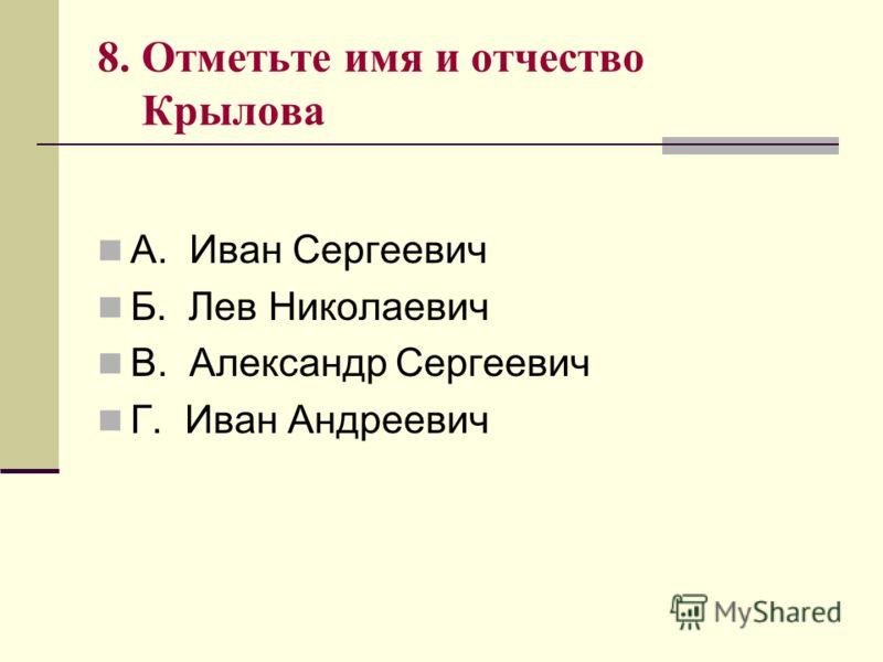 8. Отметьте имя и отчество Крылова А. Иван Сергеевич Б. Лев Николаевич В. Александр Сергеевич Г. Иван Андреевич
