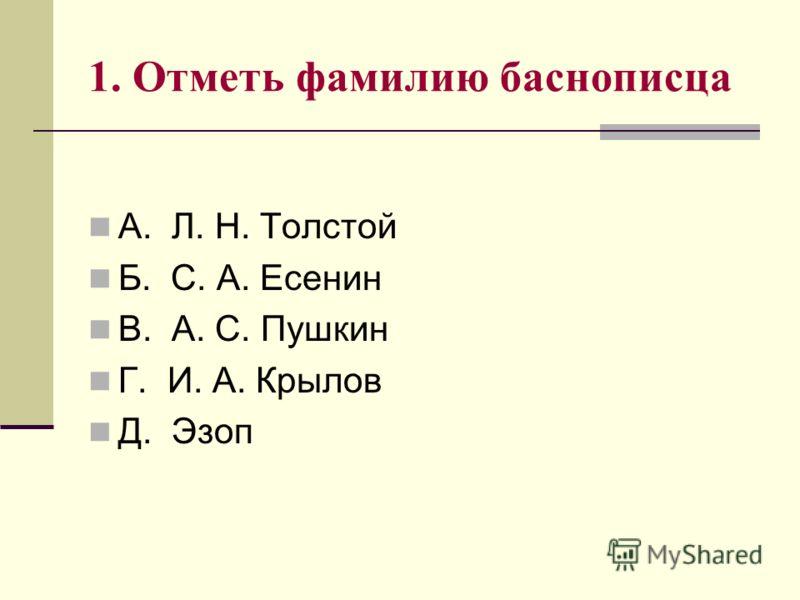 1. Отметь фамилию баснописца А. Л. Н. Толстой Б. С. А. Есенин В. А. С. Пушкин Г. И. А. Крылов Д. Эзоп