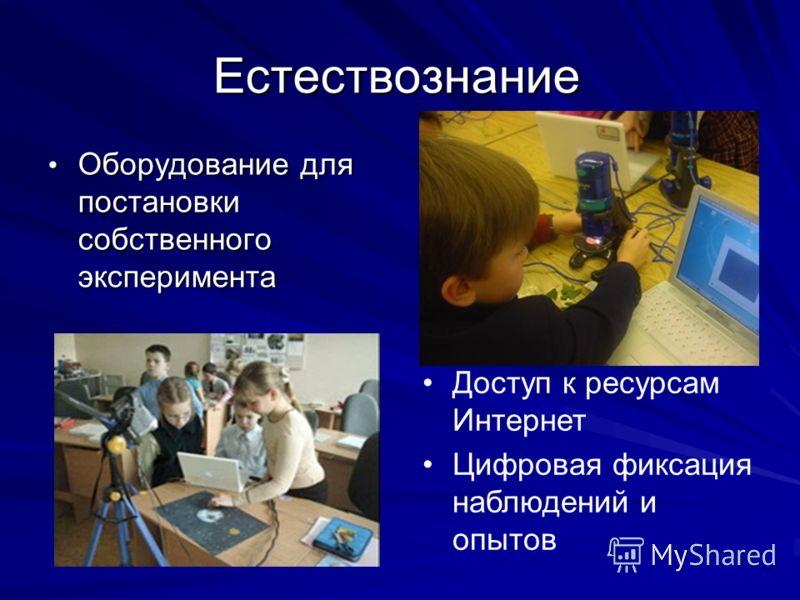 Естествознание Оборудование для постановки собственного эксперимента Оборудование для постановки собственного эксперимента Доступ к ресурсам Интернет Цифровая фиксация наблюдений и опытов