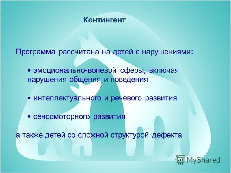 Контингент Программа рассчитана на детей с нарушениями : эмоционально - волевой сферы, включая нарушения общения и поведения интеллектуального и речевого развития сенсомоторного развития а также детей со сложной структурой дефекта