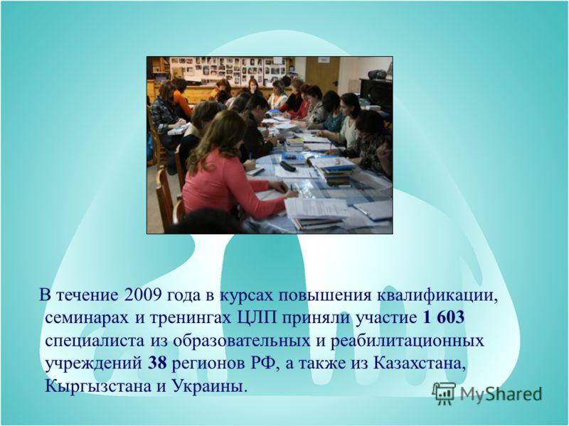 В течение 2009 года в курсах повышения квалификации, семинарах и тренингах ЦЛП приняли участие 1 603 специалиста из образовательных и реабилитационных учреждений 38 регионов РФ, а также из Казахстана, Кыргызстана и Украины.