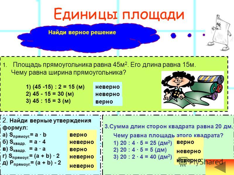 Единицы длины 2.Чему равна сторона прямоугольника, если его периметр равен 16 см, а другая сторона – 2 см? 1) (16 + 2) : 2 = 9 (см) проверь 2) 16 : 2 - 2 = 6 (см)проверь 3) (16 - 2) : 2 = 7 (см) проверь 2.Чему равна сторона прямоугольника, если его п