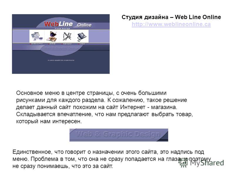 Студия дизайна – Web Line Online http://www.weblineonline.ca http://www.weblineonline.ca Основное меню в центре страницы, с очень большими рисунками для каждого раздела. К сожалению, такое решение делает данный сайт похожим на сайт Интернет - магазин