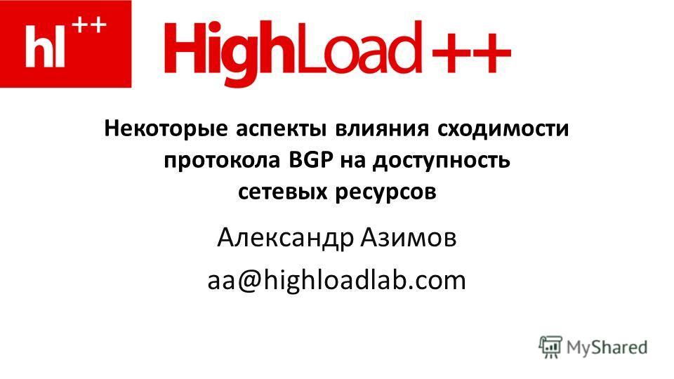 Некоторые аспекты влияния сходимости протокола BGP на доступность сетевых ресурсов Александр Азимов aa@highloadlab.com