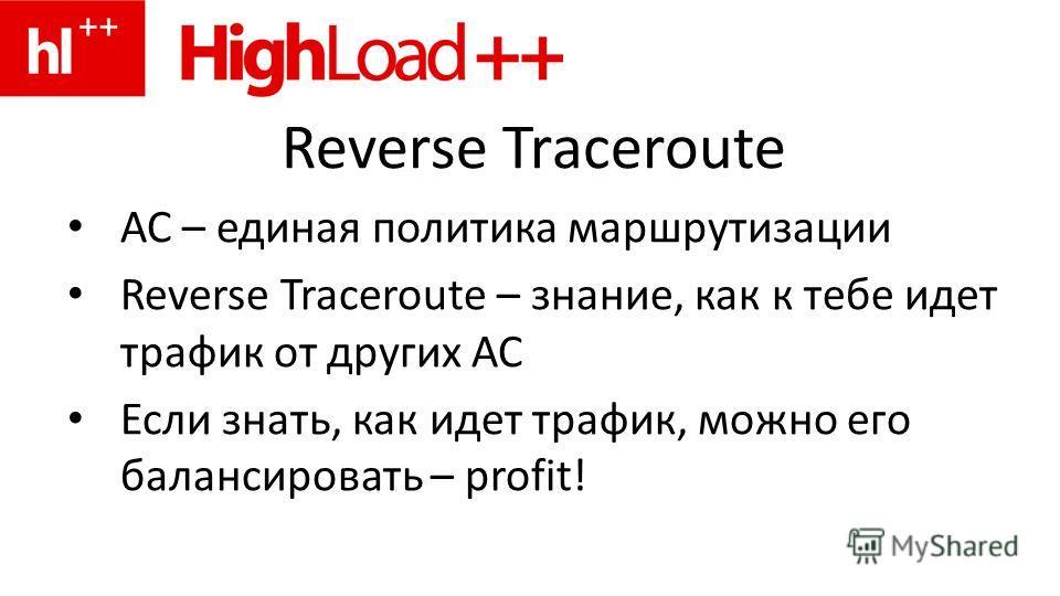 Reverse Traceroute АС – единая политика маршрутизации Reverse Traceroute – знание, как к тебе идет трафик от других АС Если знать, как идет трафик, можно его балансировать – profit!