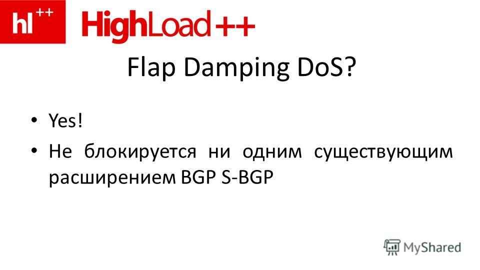 Flap Damping DoS? Yes! Не блокируется ни одним существующим расширением BGP S-BGP