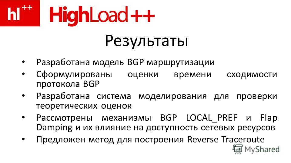 Результаты Разработана модель BGP маршрутизации Сформулированы оценки времени сходимости протокола BGP Разработана система моделирования для проверки теоретических оценок Рассмотрены механизмы BGP LOCAL_PREF и Flap Damping и их влияние на доступность