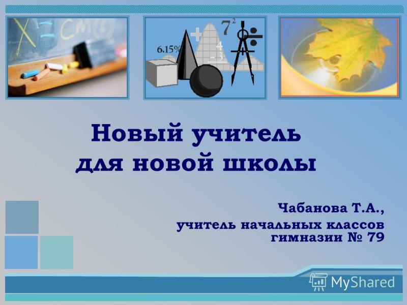 Новый учитель для новой школы Чабанова Т.А., учитель начальных классов гимназии 79