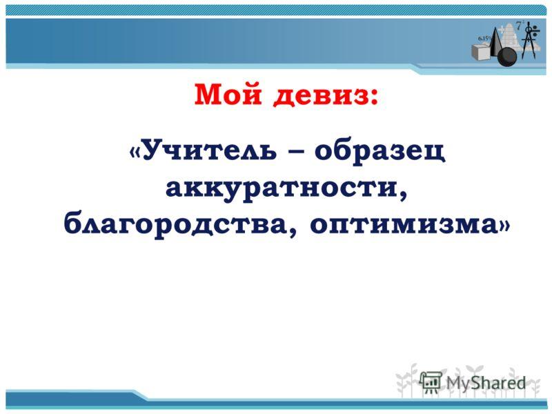 Мой девиз: «Учитель – образец аккуратности, благородства, оптимизма»