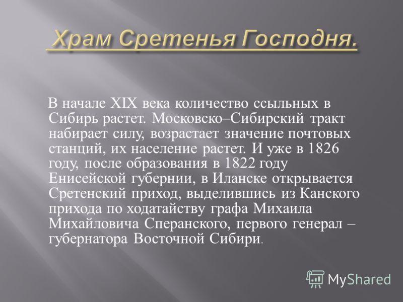 В начале XIX века количество ссыльных в Сибирь растет. Московско – Сибирский тракт набирает силу, возрастает значение почтовых станций, их население растет. И уже в 1826 году, после образования в 1822 году Енисейской губернии, в Иланске открывается С