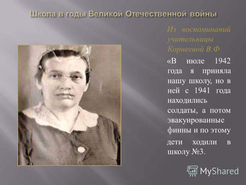 Из воспоминаний учительницы Корнеевой В. Ф. « В июле 1942 года я приняла нашу школу, но в ней с 1941 года находились солдаты, а потом эвакуированные финны и по этому дети ходили в школу 3.